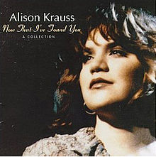 220px-alison_krauss_-_now_that_ive_found_you